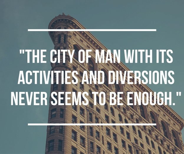 The city of man with its activities and diversions never seems to be enough.-