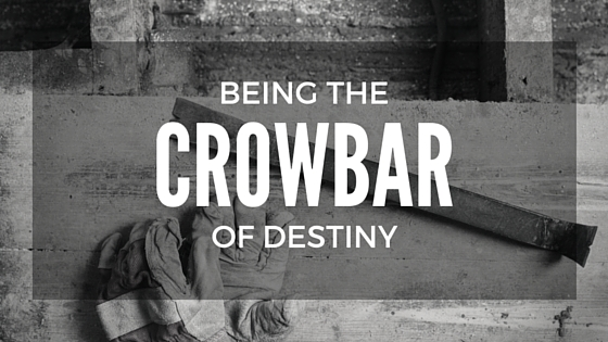 Being The Crowbar of Destiny