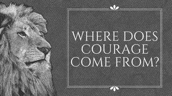 Where does courage come from-